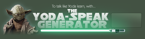 To talk like Yoda learn, with the Yoda-Speak Generator